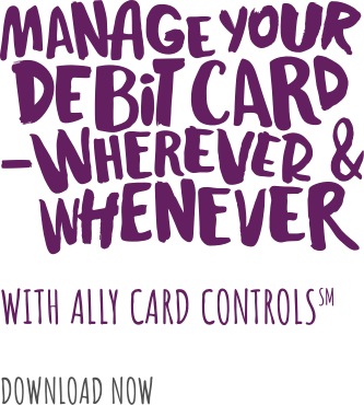 Manage Your Debit Card - Wherever & Whenever with Ally card controls.