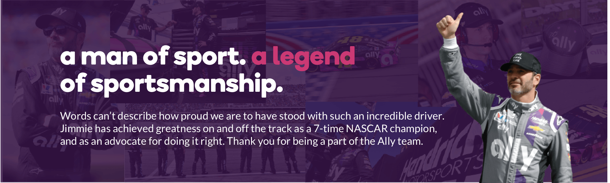 a man of sport, a legend of sportsmanship. Words can't describe how proud we are to have stood with such an incredible driver. Jimmie has achieved greatness on and off the track as a 7-time NASCAR champion, and as an advocate for doing it right. Thank you for being a part of the Ally team.