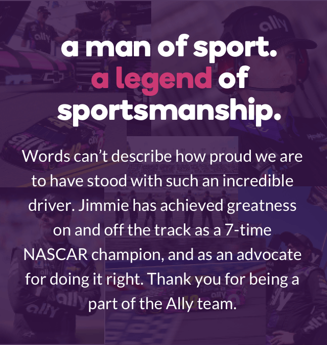a man of sport. a legend of sportsmanship. Words can't describe how proud we are to have stood with such an incredible driver. Jimmie has achieved greatness on and off the track as a 7-time NASCAR champion, and as an advocate for doing it right. Thank you for being a part of the Ally team.