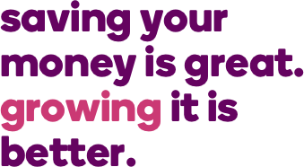 saving your money is great. growing it is better.