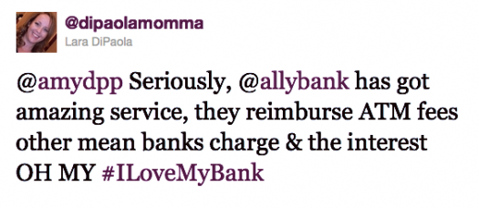 """Seriously, @AllyBank has got amazing service, they reimburse ATM fees other mean banks charge & the interest OH MY #I Love My bank"" - Lara DiPaola"