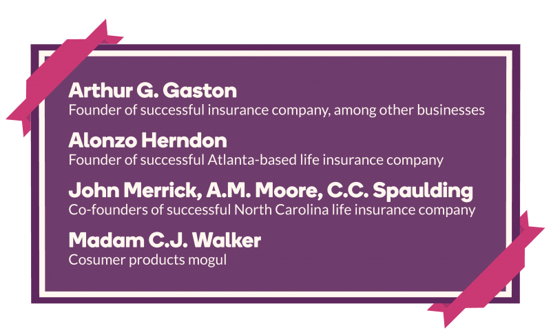 Arthur G. Gaston (Founder of successful insurance company, among other businesses); Alonzo Herndon (Founder of successful Atlanta-based life insurance company); John Merrick, A.M. Moore, C.C. Spaulding (Co-founders of successful North Carolina life insurance company); Madam C.J. Walker (Consumer products mogul)