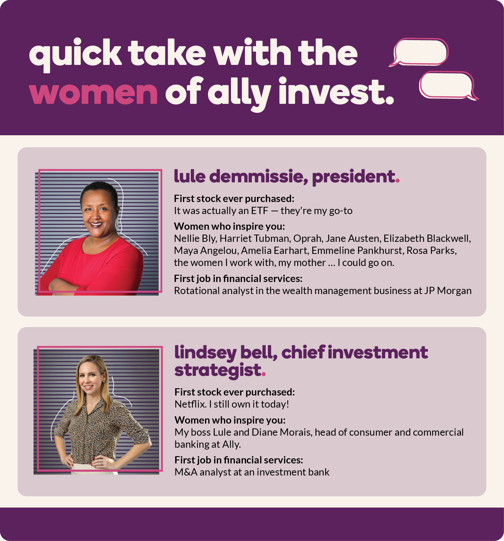 Quick take with the women of Ally Invest. First up, Lule Demmissie (president). First stock ever purchased? It was actually an ETF, my go-to; Women who inspire you? Nellie Bly, Harriet Tubman, Oprah, Jane Austen, Elizabeth Blackwell, Maya Angelou, Amelia Earhart, Emmeline Pankhurst, Rosa Parks, the women I work with, my mother ... I could go on; First job in financial services? Rotational analyst in the wealth management business at JP Morgan. Next, Lindsey Bell (chief investment strategist). First stock ever purchased? Netflix. I still own it today!; Women who inspire you? My boss Lule and Diane Morais, head of consumer and commercial banking at Ally; First job in financial services? M&A analyst at an investment bank.