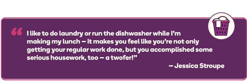 """I like to do laundry or run the dishwasher while I'm making my lunch — it makes you feel like you're not only getting your regular work done, but you accomplished some serious housework, too — a twofer!"" – Jessica Stroupe"