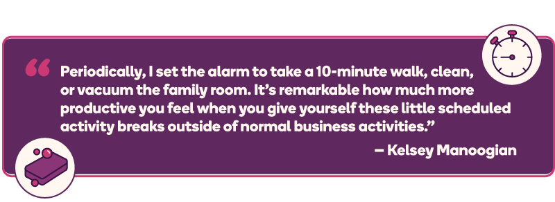 """Periodically, I set the alarm to take a 10-minute walk, clean, or vacuum the family room. It's remarkable how much more productive you feel when you give yourself these little scheduled activity breaks outside of normal business activities."" – Kelsey Manoogian"