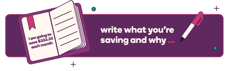 "Write what you're saving and why. Image of a pen and a journal page that says, ""I am going to save $333.33 each month."""