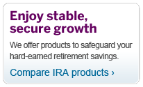 Enjoy stable secure growth.  We offer products to safeguard your hard-earned retirement savings. Compare IRA products