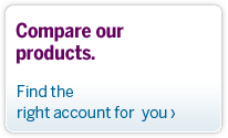 Compare our products. Find the right account for you.