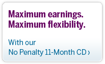 Maximum earnings.  Maximum flexibility.  With our 11 Month No Penalty CD