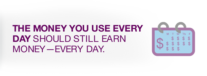 the money you use every day should still earn money - every day