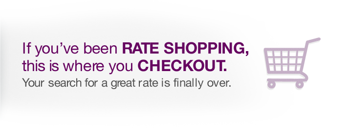 If you've been rate shopping, this is where you checkout. Your search for a great rate is finally over