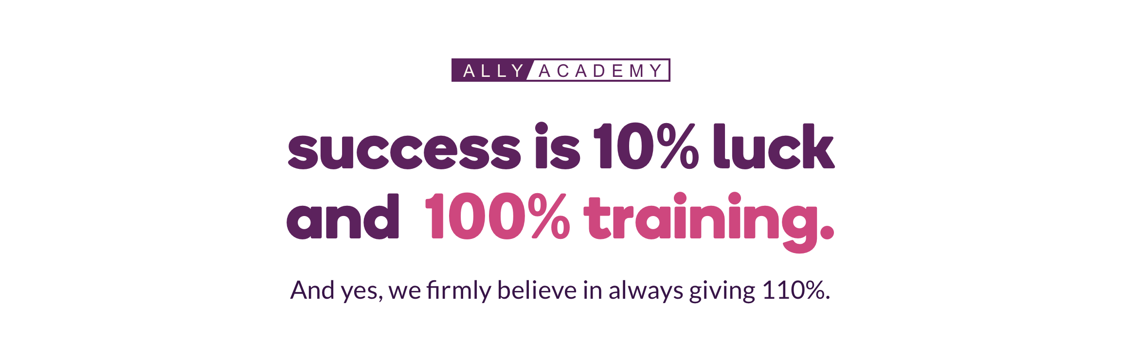 Ally Academy, success is 10% luck and 100% training and yes, we firmly believe in always giving 110%