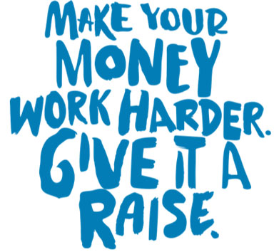 Make your money work harder. Give it a raise.